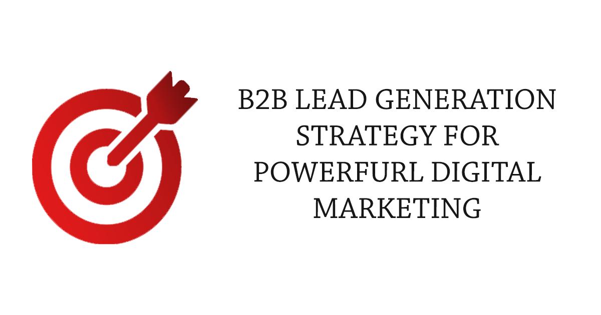 B2B Lead Generation Strategies for Powerful Digital Marketing